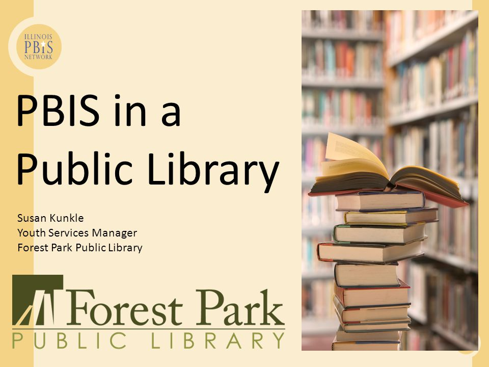 PBIS in a Public Library Susan Kunkle Youth Services Manager Forest Park Public Library