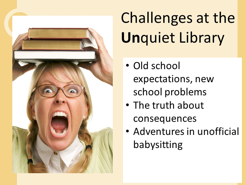 Challenges at the Unquiet Library Old school expectations, new school problems The truth about consequences Adventures in unofficial babysitting