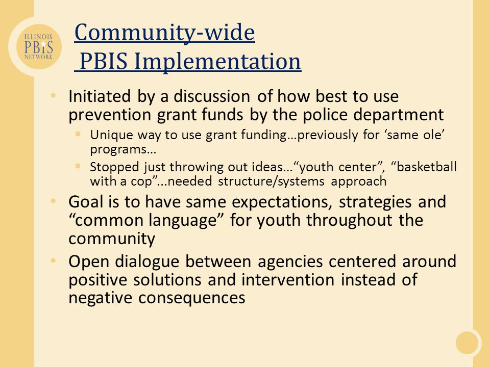 Community-wide PBIS Implementation Initiated by a discussion of how best to use prevention grant funds by the police department Unique way to use grant funding…previously for same ole programs… Stopped just throwing out ideas…youth center, basketball with a cop...needed structure/systems approach Goal is to have same expectations, strategies and common language for youth throughout the community Open dialogue between agencies centered around positive solutions and intervention instead of negative consequences