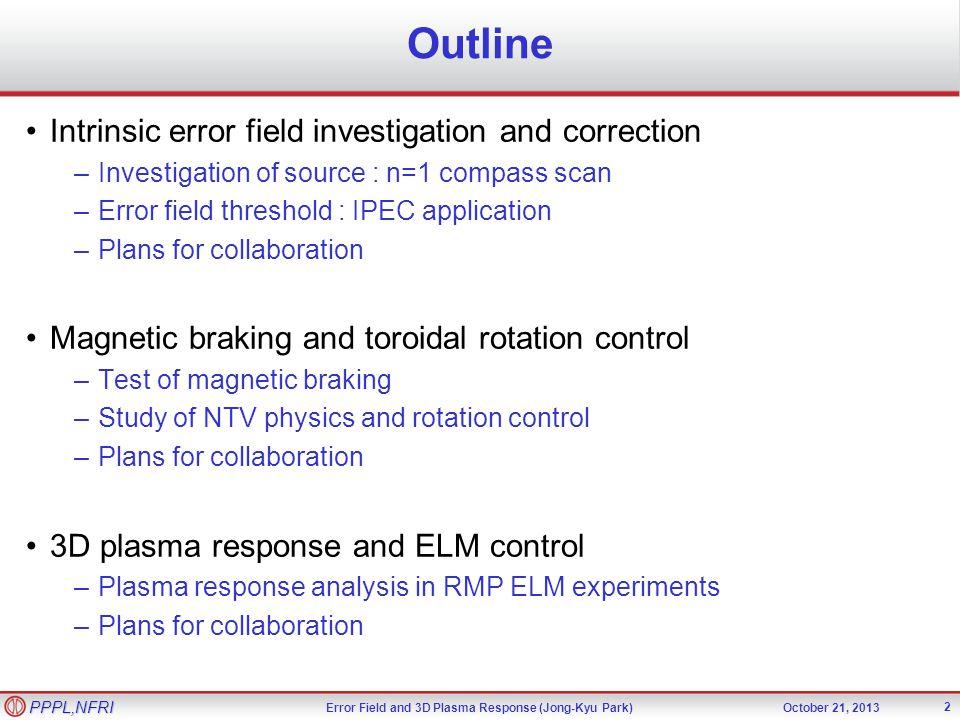 Error Field and 3D Plasma Response (Jong-Kyu Park)October 21, 2013 PPPL,NFRI Outline 2 Intrinsic error field investigation and correction –Investigati