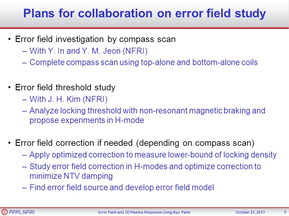 Error Field and 3D Plasma Response (Jong-Kyu Park)October 21, 2013 PPPL,NFRI Plans for collaboration on error field study 5 Error field investigation by compass scan –With Y.
