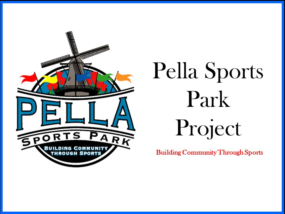 Pella Sports Park Project Building Community Through Sports Board Members Tim Brackin, Grading and Earth Moving Professional Rob Bradley, Director of Corporate Accounting, Pella Corp.