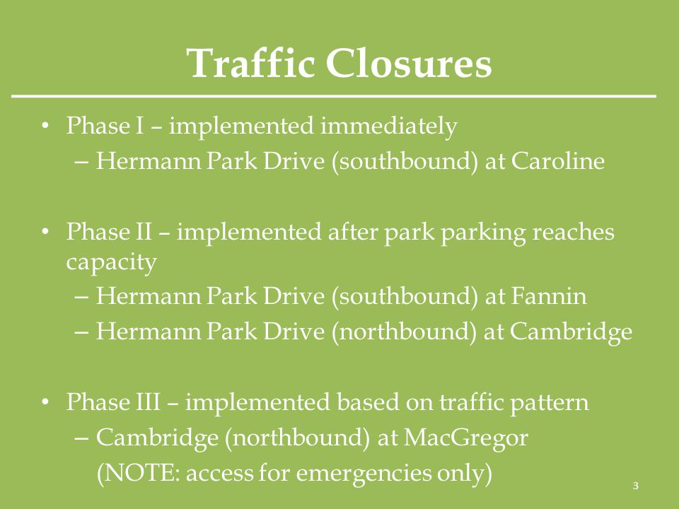 Traffic Closures Phase I – implemented immediately – Hermann Park Drive (southbound) at Caroline Phase II – implemented after park parking reaches capacity – Hermann Park Drive (southbound) at Fannin – Hermann Park Drive (northbound) at Cambridge Phase III – implemented based on traffic pattern – Cambridge (northbound) at MacGregor (NOTE: access for emergencies only) 3