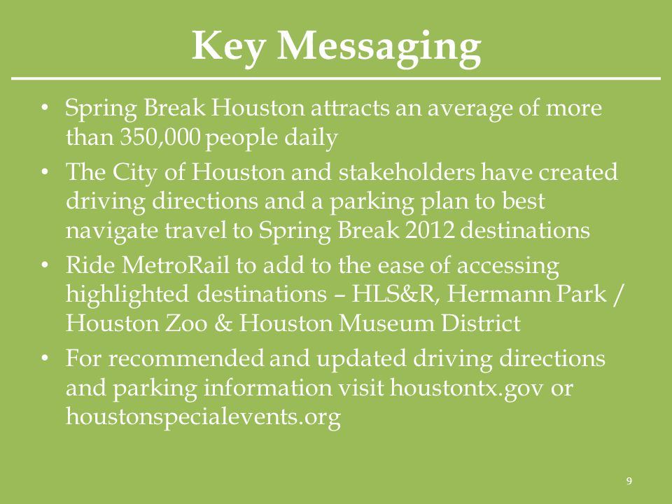 Key Messaging Spring Break Houston attracts an average of more than 350,000 people daily The City of Houston and stakeholders have created driving directions and a parking plan to best navigate travel to Spring Break 2012 destinations Ride MetroRail to add to the ease of accessing highlighted destinations – HLS&R, Hermann Park / Houston Zoo & Houston Museum District For recommended and updated driving directions and parking information visit houstontx.gov or houstonspecialevents.org 9