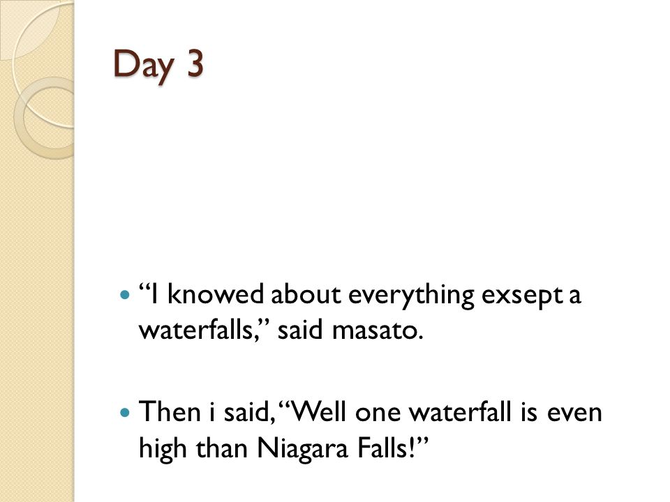 Day 3 I knowed about everything exsept a waterfalls, said masato.