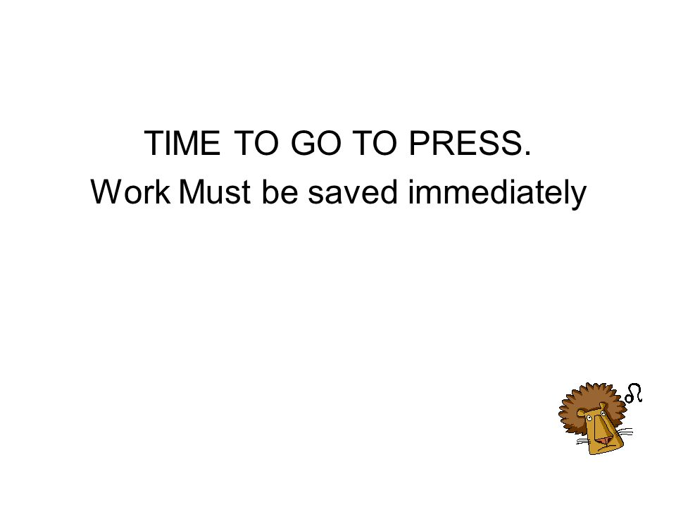 TIME TO GO TO PRESS. Work Must be saved immediately