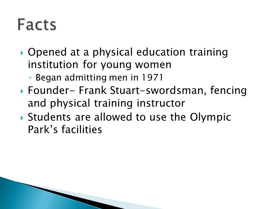 Opened at a physical education training institution for young women Began admitting men in 1971 Founder- Frank Stuart-swordsman, fencing and physical training instructor Students are allowed to use the Olympic Parks facilities
