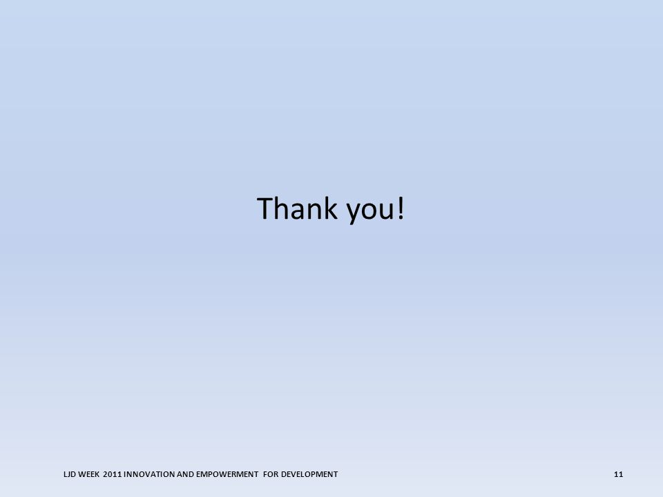 Thank you! LJD WEEK 2011 INNOVATION AND EMPOWERMENT FOR DEVELOPMENT11