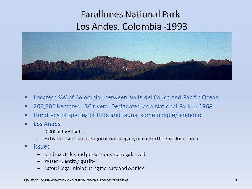 Farallones National Park Los Andes, Colombia -1993 LJD WEEK 2011 INNOVATION AND EMPOWERMENT FOR DEVELOPMENT3 Located: SW of Colombia, between Valle del Cauca and Pacific Ocean 206,500 hectares, 30 rivers.