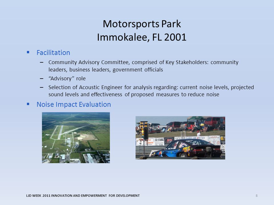 Motorsports Park Immokalee, FL 2001 Facilitation – Community Advisory Committee, comprised of Key Stakeholders: community leaders, business leaders, government officials – Advisory role – Selection of Acoustic Engineer for analysis regarding: current noise levels, projected sound levels and effectiveness of proposed measures to reduce noise Noise Impact Evaluation LJD WEEK 2011 INNOVATION AND EMPOWERMENT FOR DEVELOPMENT8