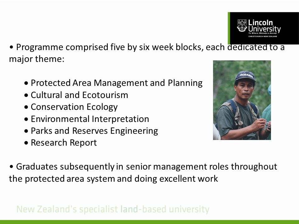 Programme comprised five by six week blocks, each dedicated to a major theme: Protected Area Management and Planning Cultural and Ecotourism Conservation Ecology Environmental Interpretation Parks and Reserves Engineering Research Report Graduates subsequently in senior management roles throughout the protected area system and doing excellent work