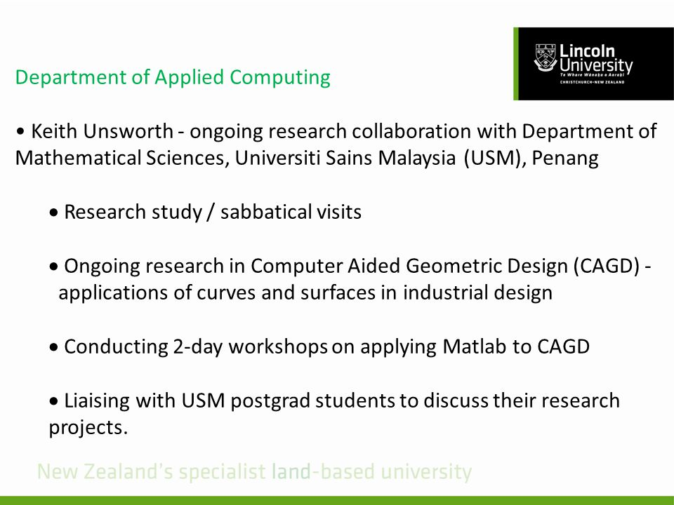 Department of Applied Computing Keith Unsworth - ongoing research collaboration with Department of Mathematical Sciences, Universiti Sains Malaysia (USM), Penang Research study / sabbatical visits Ongoing research in Computer Aided Geometric Design (CAGD) - applications of curves and surfaces in industrial design Conducting 2-day workshops on applying Matlab to CAGD Liaising with USM postgrad students to discuss their research projects.