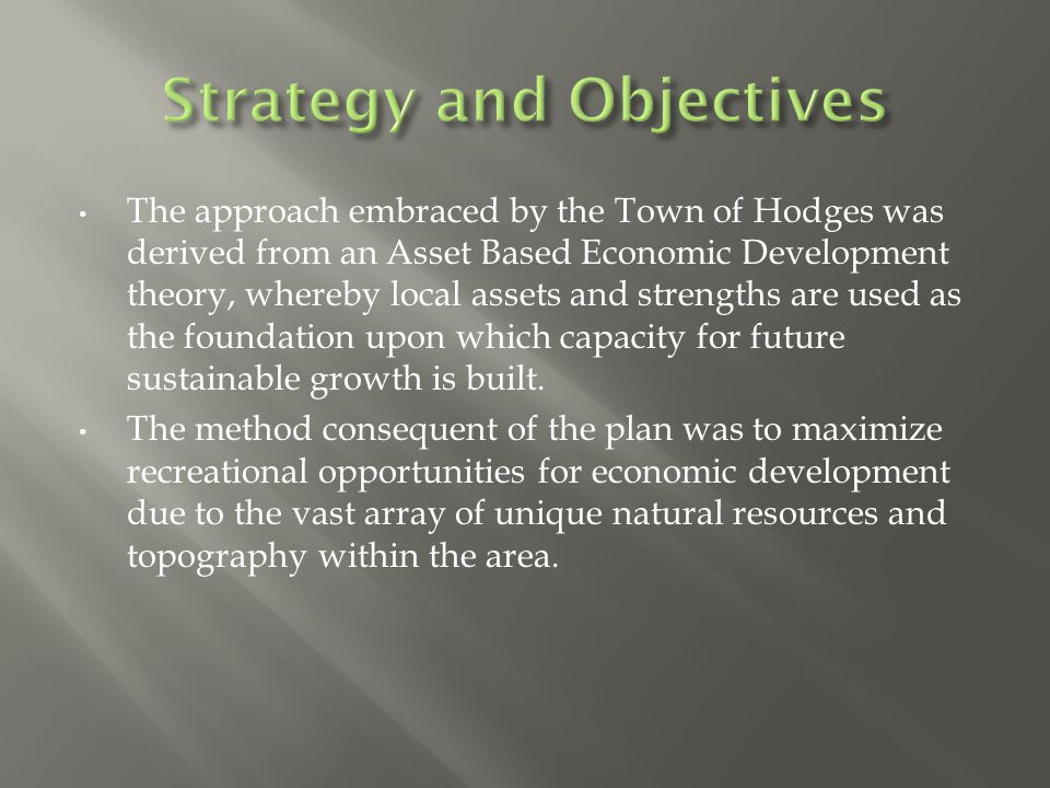The approach embraced by the Town of Hodges was derived from an Asset Based Economic Development theory, whereby local assets and strengths are used as the foundation upon which capacity for future sustainable growth is built.