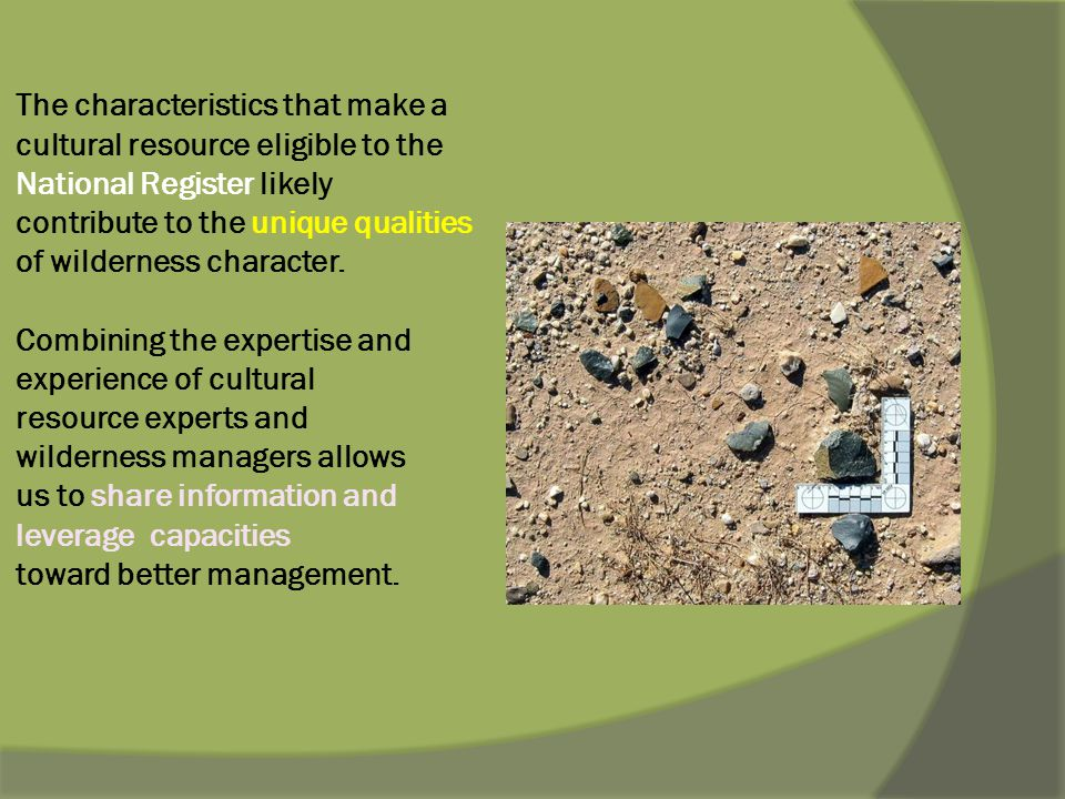 The characteristics that make a cultural resource eligible to the National Register likely contribute to the unique qualities of wilderness character.