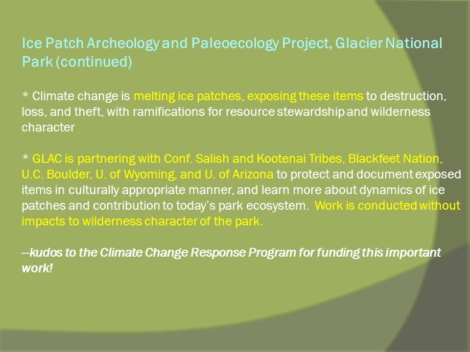 Ice Patch Archeology and Paleoecology Project, Glacier National Park (continued) * Climate change is melting ice patches, exposing these items to destruction, loss, and theft, with ramifications for resource stewardship and wilderness character * GLAC is partnering with Conf.