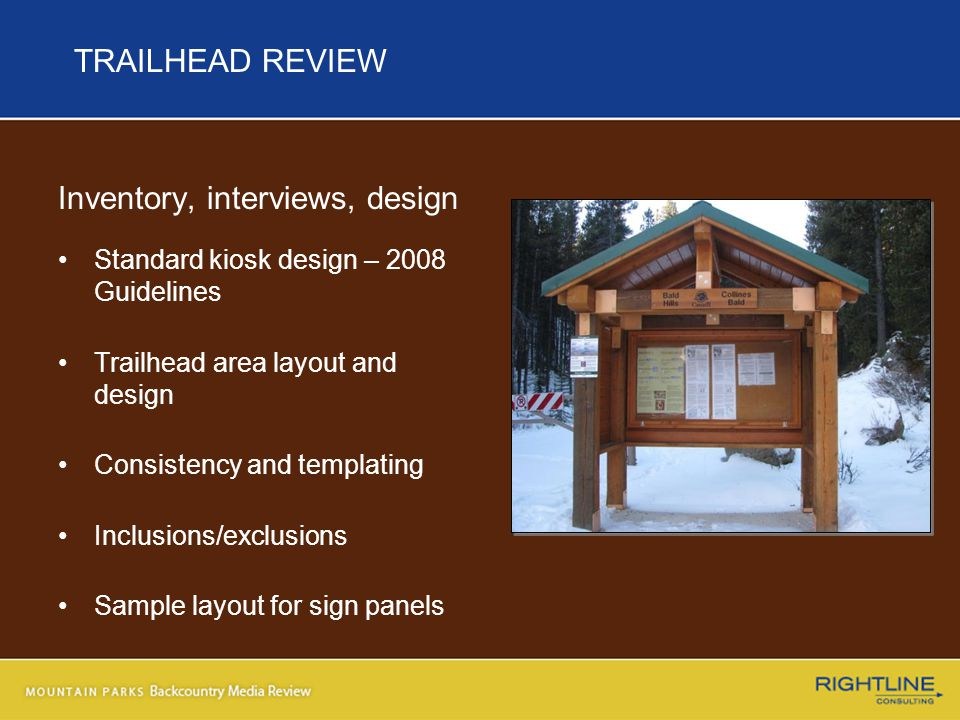TRAILHEAD REVIEW Inventory, interviews, design Standard kiosk design – 2008 Guidelines Trailhead area layout and design Consistency and templating Inclusions/exclusions Sample layout for sign panels
