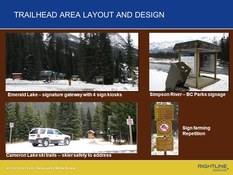 TRAILHEAD AREA LAYOUT AND DESIGN Emerald Lake – signature gateway with 4 sign kiosks Simpson River – BC Parks signage Cameron Lake ski trails – skier safety to address Sign farming Repetition