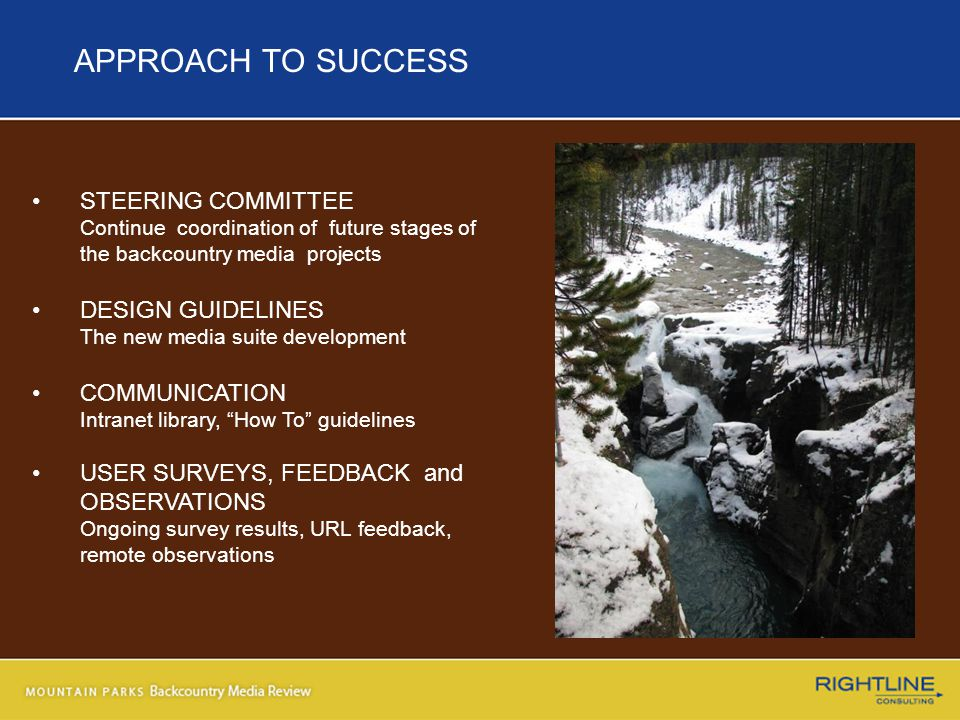 APPROACH TO SUCCESS STEERING COMMITTEE Continue coordination of future stages of the backcountry media projects DESIGN GUIDELINES The new media suite development COMMUNICATION Intranet library, How To guidelines USER SURVEYS, FEEDBACK and OBSERVATIONS Ongoing survey results, URL feedback, remote observations