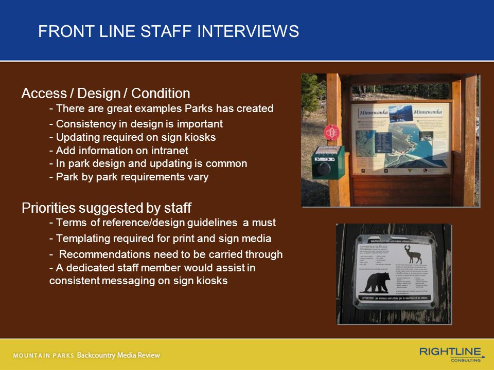 FRONT LINE STAFF INTERVIEWS Access / Design / Condition - There are great examples Parks has created - Consistency in design is important - Updating required on sign kiosks - Add information on intranet - In park design and updating is common - Park by park requirements vary Priorities suggested by staff - Terms of reference/design guidelines a must - Templating required for print and sign media - Recommendations need to be carried through - A dedicated staff member would assist in consistent messaging on sign kiosks