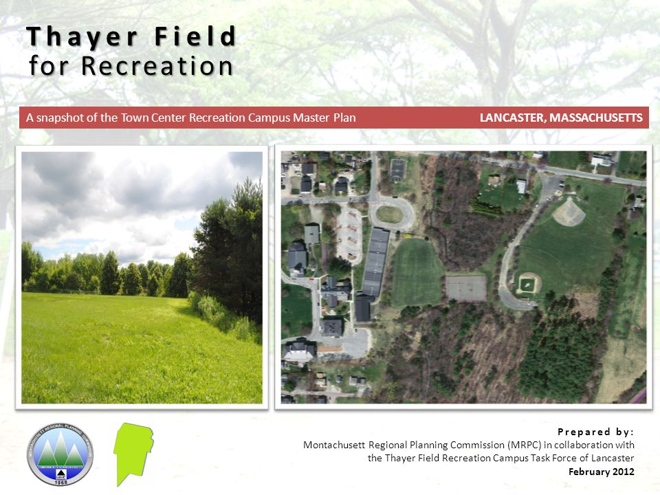 Prepared by: Montachusett Regional Planning Commission (MRPC) in collaboration with the Thayer Field Recreation Campus Task Force of Lancaster February 2012 for Recreation Thayer Field LANCASTER, MASSACHUSETTSA snapshot of the Town Center Recreation Campus Master Plan