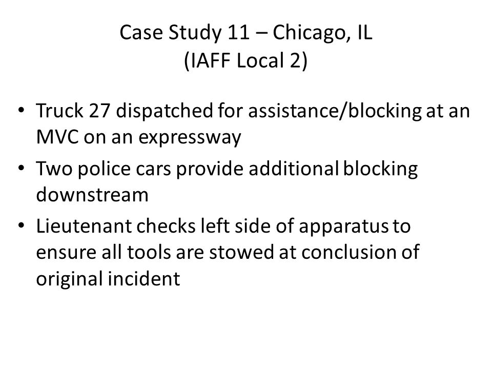 Case Study 11 – Chicago, IL (IAFF Local 2) Truck 27 dispatched for assistance/blocking at an MVC on an expressway Two police cars provide additional blocking downstream Lieutenant checks left side of apparatus to ensure all tools are stowed at conclusion of original incident