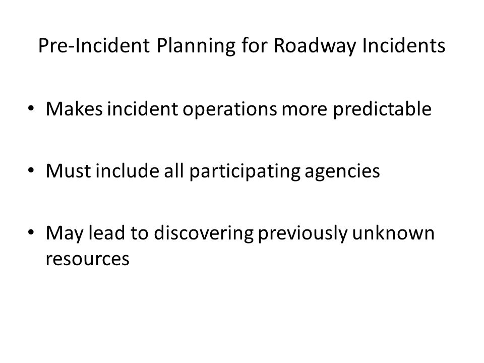 Pre-Incident Planning for Roadway Incidents Makes incident operations more predictable Must include all participating agencies May lead to discovering previously unknown resources