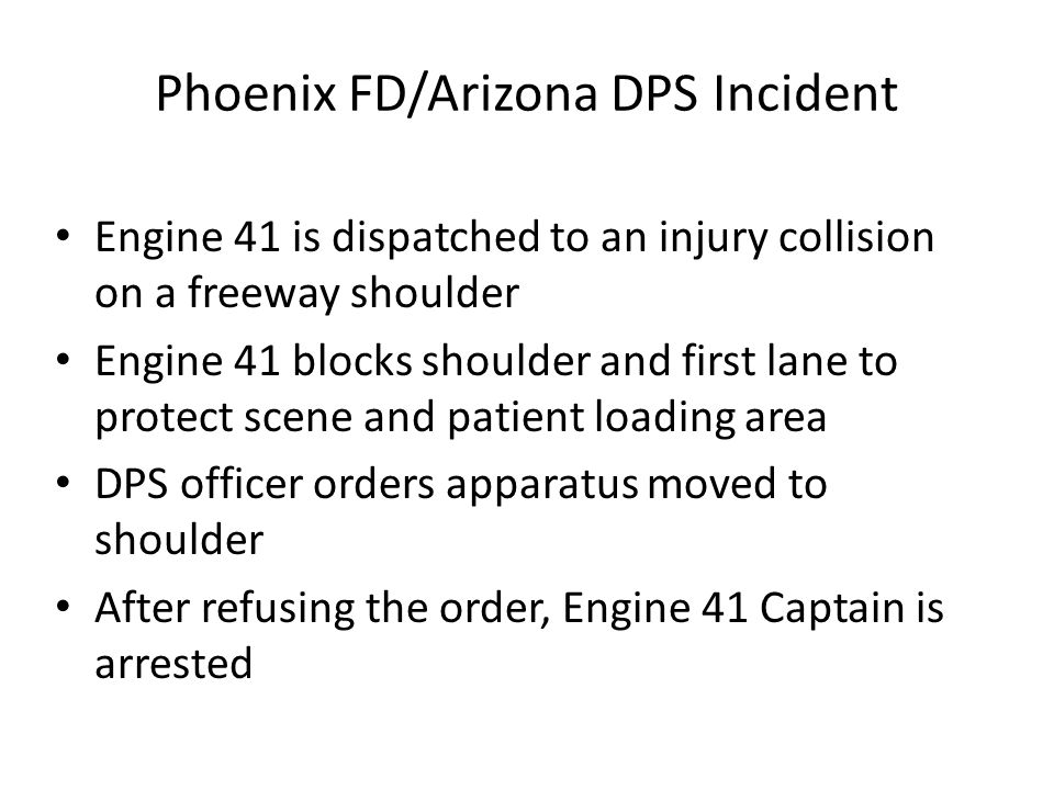 Phoenix FD/Arizona DPS Incident Engine 41 is dispatched to an injury collision on a freeway shoulder Engine 41 blocks shoulder and first lane to protect scene and patient loading area DPS officer orders apparatus moved to shoulder After refusing the order, Engine 41 Captain is arrested