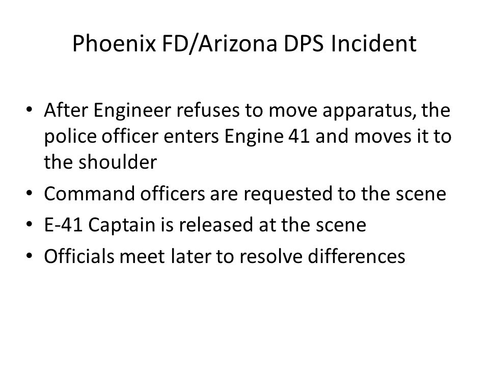 Phoenix FD/Arizona DPS Incident After Engineer refuses to move apparatus, the police officer enters Engine 41 and moves it to the shoulder Command officers are requested to the scene E-41 Captain is released at the scene Officials meet later to resolve differences