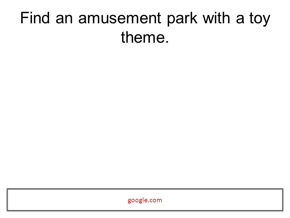 Find an amusement park with a toy theme. google.com