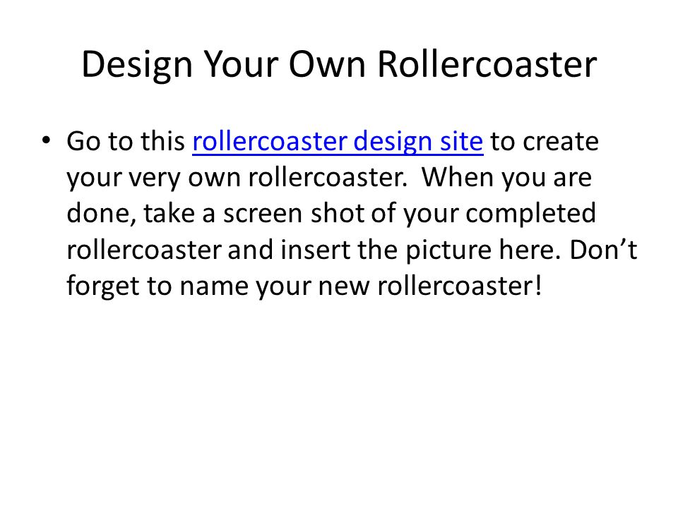 Design Your Own Rollercoaster Go to this rollercoaster design site to create your very own rollercoaster.