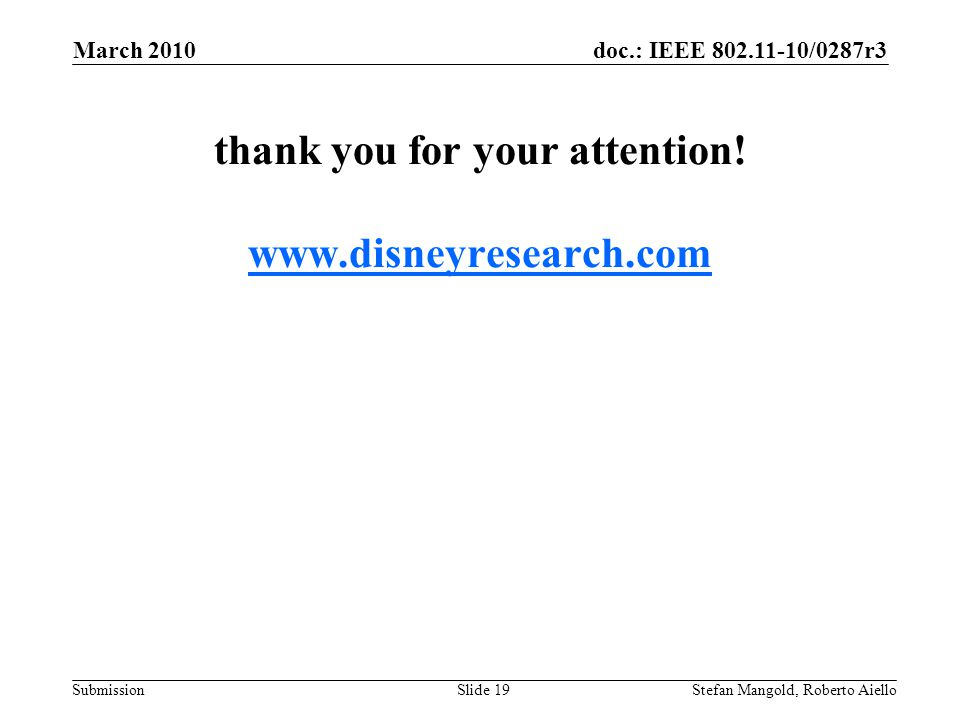 doc.: IEEE 802.11-10/0287r3 Submission thank you for your attention! www.disneyresearch.com www.disneyresearch.com March 2010 Stefan Mangold, Roberto