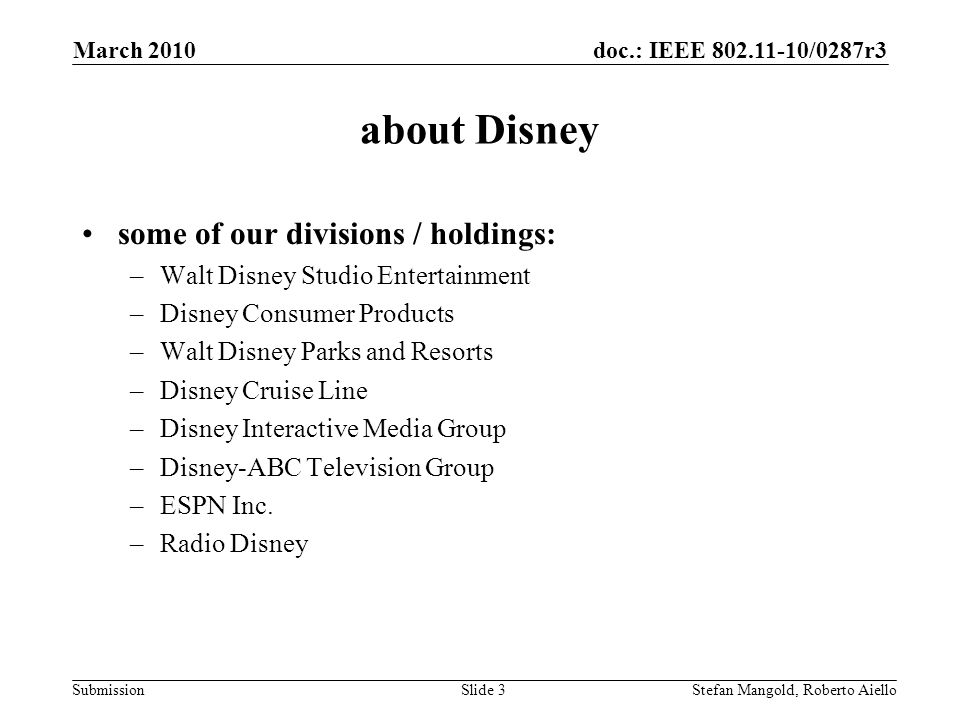 doc.: IEEE 802.11-10/0287r3 Submission about Disney some of our divisions / holdings: –Walt Disney Studio Entertainment –Disney Consumer Products –Walt Disney Parks and Resorts –Disney Cruise Line –Disney Interactive Media Group –Disney-ABC Television Group –ESPN Inc.
