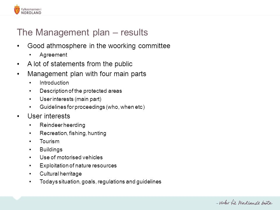 The Management plan – results Good athmosphere in the woorking committee Agreement A lot of statements from the public Management plan with four main parts Introduction Description of the protected areas User interests (main part) Guidelines for proceedings (who, when etc) User interests Reindeer heerding Recreation, fishing, hunting Tourism Buildings Use of motorised vehicles Exploitation of nature resources Cultural herritage Todays situation, goals, regulations and guidelines