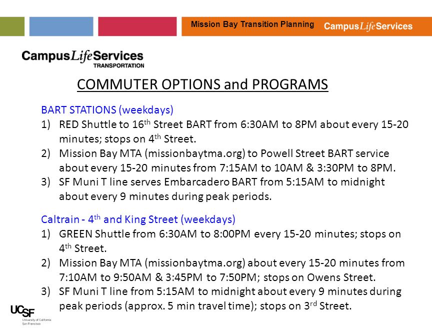 Mission Bay Transition Planning COMMUTER OPTIONS and PROGRAMS BART STATIONS (weekdays) 1)RED Shuttle to 16 th Street BART from 6:30AM to 8PM about every 15-20 minutes; stops on 4 th Street.