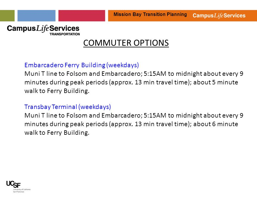 Mission Bay Transition Planning COMMUTER OPTIONS Car Sharing Four City CarShare vehicles are located at MB, including 3 in the 3 rd Street garage and 1 in the 4 th Street surface lot; will work with City CarShare to add vehicle(s) in Mission Bay hospital garage Bike Sharing The UCSF Mission Bay Campus is currently included in the Citys second phase pilot bike share program; we hope to have a bike share pod available as early as Spring 2014.