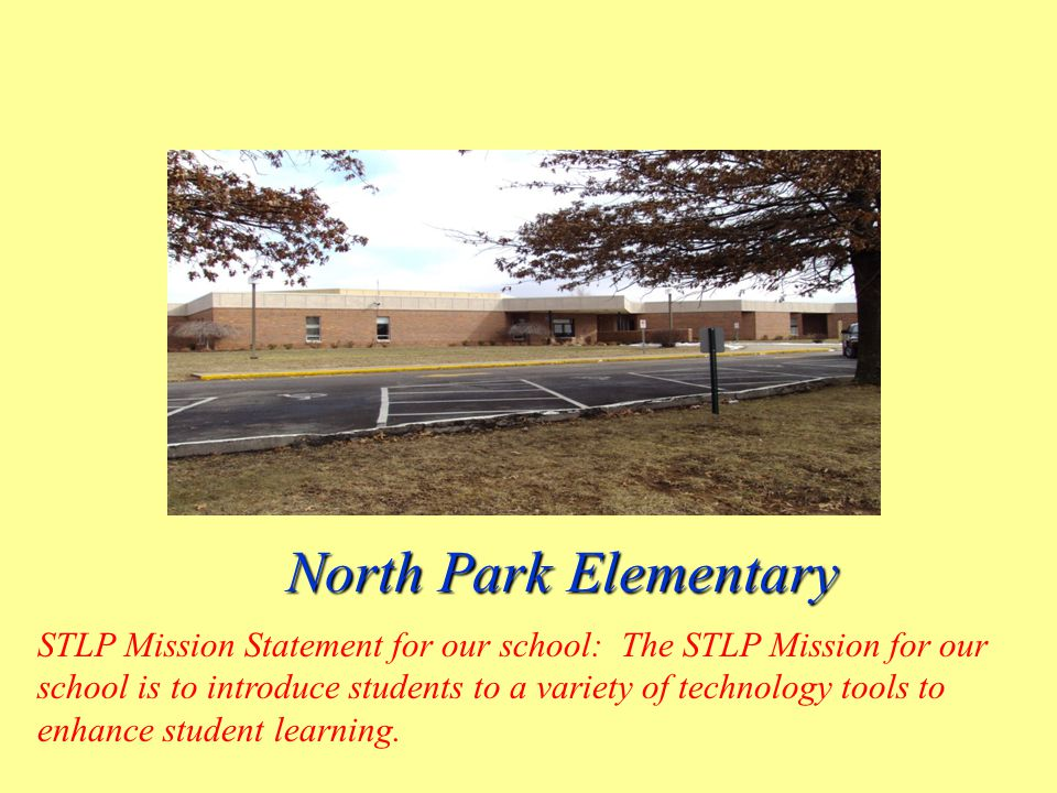 North Park Elementary North Park Elementary STLP Mission Statement for our school: The STLP Mission for our school is to introduce students to a variety of technology tools to enhance student learning.