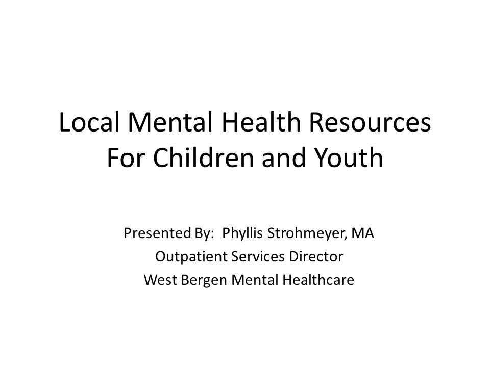 Local Mental Health Resources For Children and Youth Presented By: Phyllis Strohmeyer, MA Outpatient Services Director West Bergen Mental Healthcare