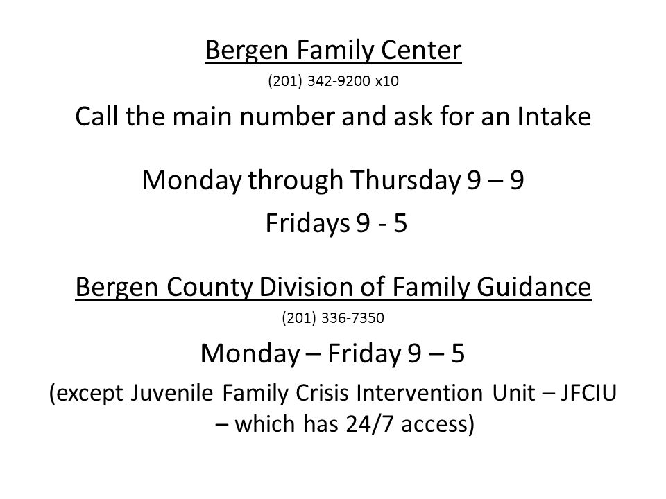 Bergen Family Center (201) 342-9200 x10 Call the main number and ask for an Intake Monday through Thursday 9 – 9 Fridays 9 - 5 Bergen County Division of Family Guidance (201) 336-7350 Monday – Friday 9 – 5 (except Juvenile Family Crisis Intervention Unit – JFCIU – which has 24/7 access)