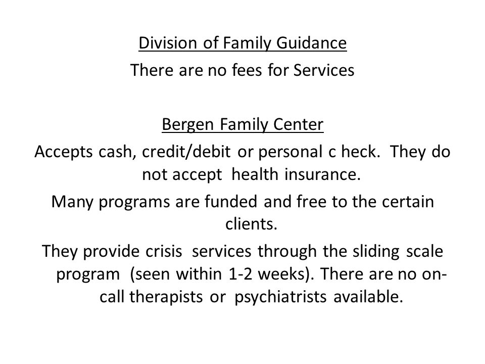 Division of Family Guidance There are no fees for Services Bergen Family Center Accepts cash, credit/debit or personal c heck.