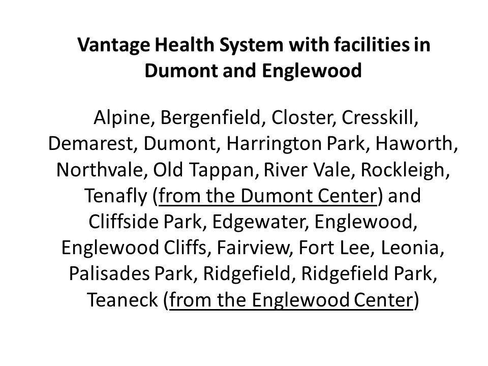 Vantage Health System with facilities in Dumont and Englewood Alpine, Bergenfield, Closter, Cresskill, Demarest, Dumont, Harrington Park, Haworth, Northvale, Old Tappan, River Vale, Rockleigh, Tenafly (from the Dumont Center) and Cliffside Park, Edgewater, Englewood, Englewood Cliffs, Fairview, Fort Lee, Leonia, Palisades Park, Ridgefield, Ridgefield Park, Teaneck (from the Englewood Center)