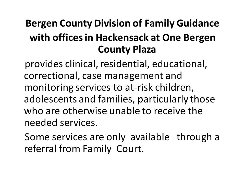 Bergen County Division of Family Guidance with offices in Hackensack at One Bergen County Plaza provides clinical, residential, educational, correctional, case management and monitoring services to at-risk children, adolescents and families, particularly those who are otherwise unable to receive the needed services.