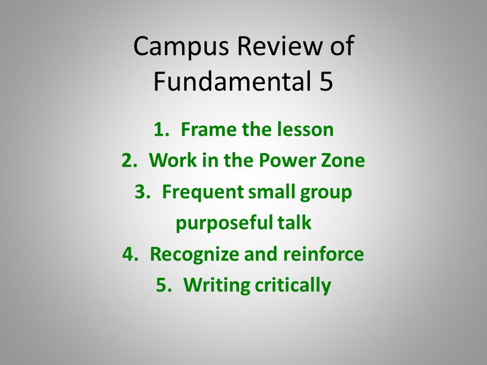 Campus Review of Fundamental 5 1.Frame the lesson 2.Work in the Power Zone 3.Frequent small group purposeful talk 4.Recognize and reinforce 5.Writing critically
