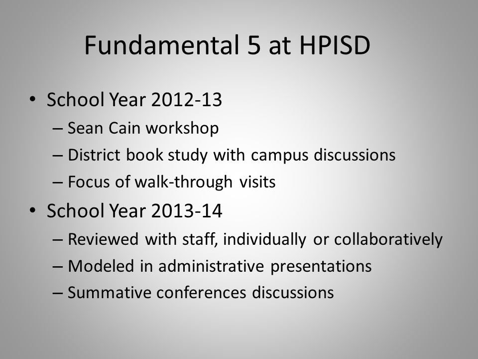Fundamental 5 at HPISD School Year 2012-13 – Sean Cain workshop – District book study with campus discussions – Focus of walk-through visits School Year 2013-14 – Reviewed with staff, individually or collaboratively – Modeled in administrative presentations – Summative conferences discussions