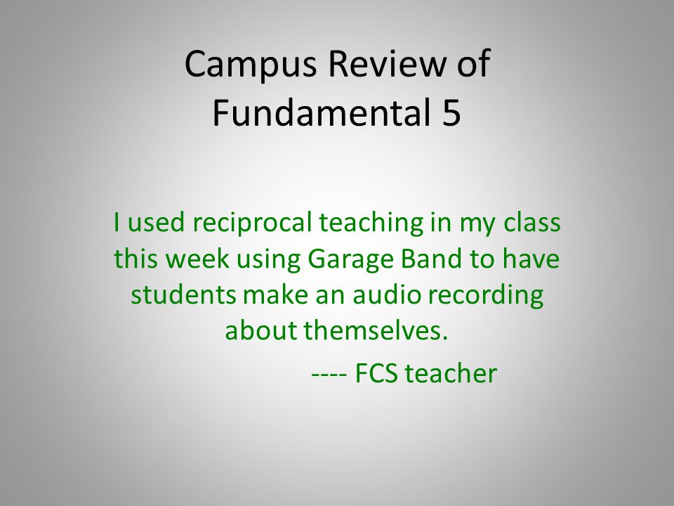 Campus Review of Fundamental 5 I used reciprocal teaching in my class this week using Garage Band to have students make an audio recording about themselves.