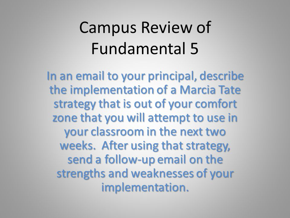 Campus Review of Fundamental 5 In an email to your principal, describe the implementation of a Marcia Tate strategy that is out of your comfort zone that you will attempt to use in your classroom in the next two weeks.