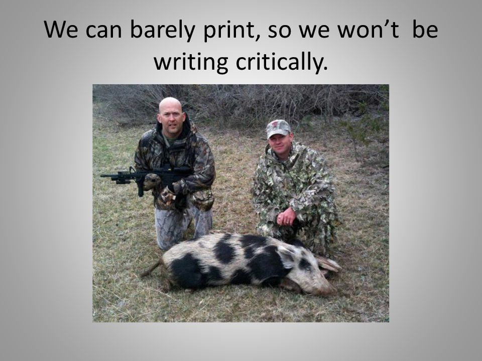 We can barely print, so we wont be writing critically.