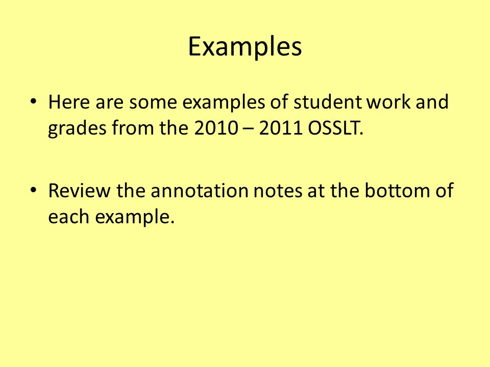 Examples Here are some examples of student work and grades from the 2010 – 2011 OSSLT. Review the annotation notes at the bottom of each example.