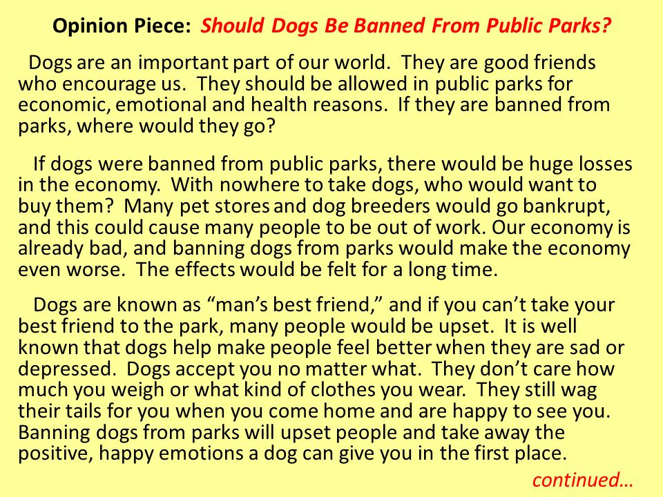 Dogs are an important part of our world. They are good friends who encourage us. They should be allowed in public parks for economic, emotional and he