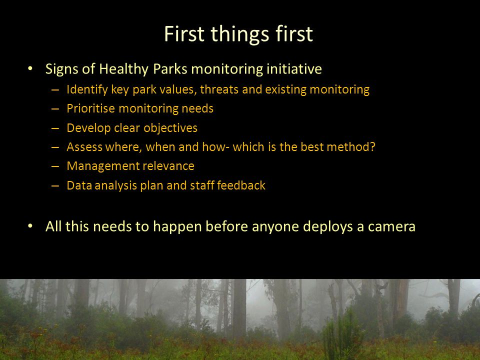 First things first Signs of Healthy Parks monitoring initiative – Identify key park values, threats and existing monitoring – Prioritise monitoring needs – Develop clear objectives – Assess where, when and how- which is the best method.