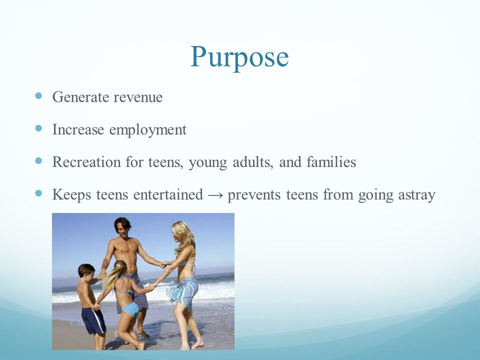 Purpose Generate revenue Increase employment Recreation for teens, young adults, and families Keeps teens entertained prevents teens from going astray